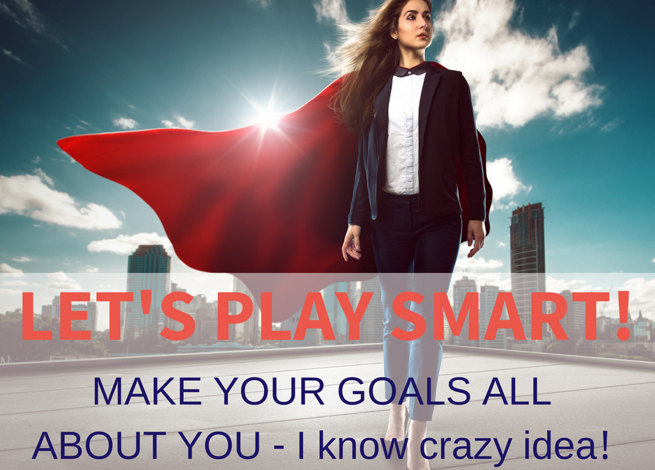 LET'S PLAY SMART! make your goals all about YOU